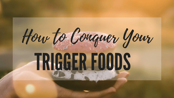 How to Conquer Your Trigger Foods