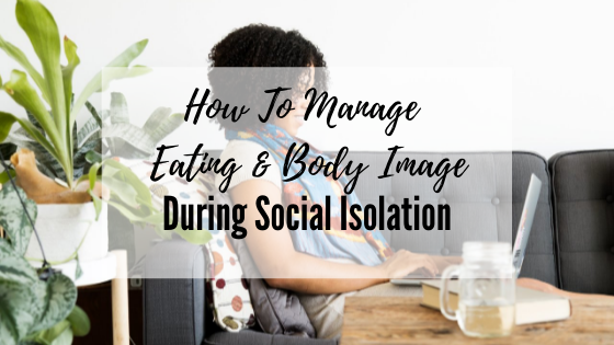 How to Manage Eating and Body Image During Social Isolation