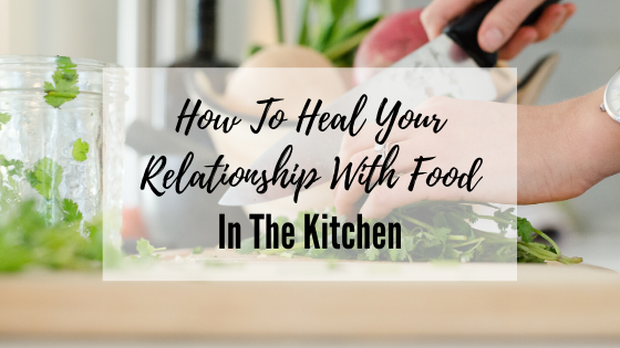 How To Heal Your Relationship With Food In The Kitchen